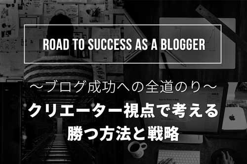 クリエーター視点で考える、ブログ成功への道のり&手法
